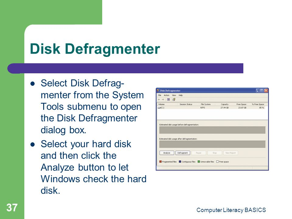 Computer Literacy BASICS 37 Disk Defragmenter Select Disk Defrag- menter from the System Tools submenu to open the Disk Defragmenter dialog box.