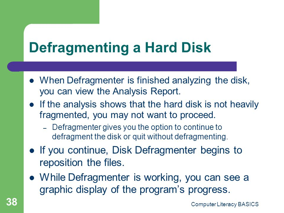 Computer Literacy BASICS 38 Defragmenting a Hard Disk When Defragmenter is finished analyzing the disk, you can view the Analysis Report.