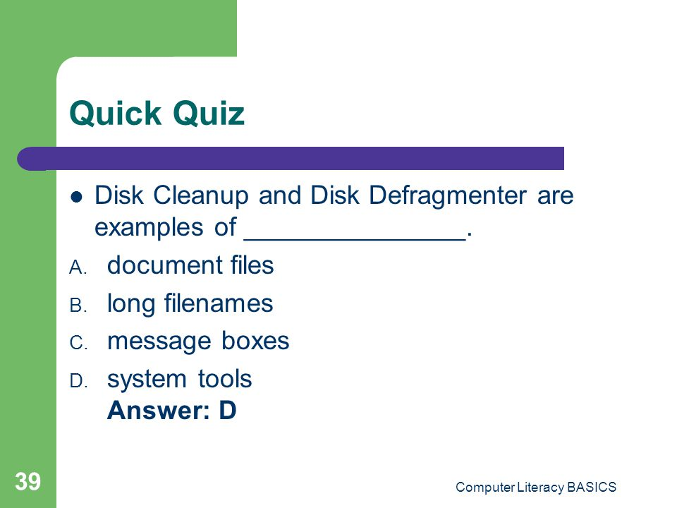Quick Quiz Disk Cleanup and Disk Defragmenter are examples of _______________.