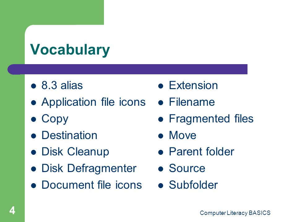 Computer Literacy BASICS 4 Vocabulary 8.3 alias Application file icons Copy Destination Disk Cleanup Disk Defragmenter Document file icons Extension Filename Fragmented files Move Parent folder Source Subfolder