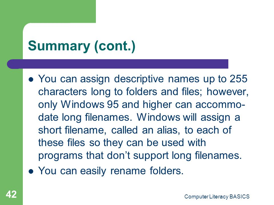 Computer Literacy BASICS 42 Summary (cont.) You can assign descriptive names up to 255 characters long to folders and files; however, only Windows 95 and higher can accommo- date long filenames.