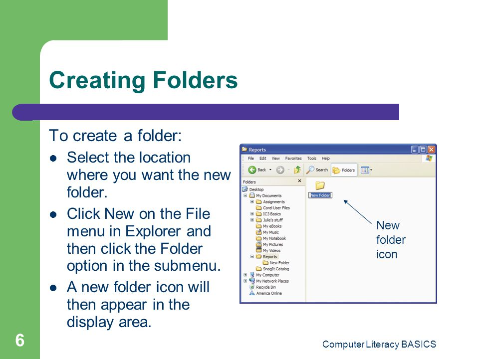 Computer Literacy BASICS 6 Creating Folders To create a folder: Select the location where you want the new folder.