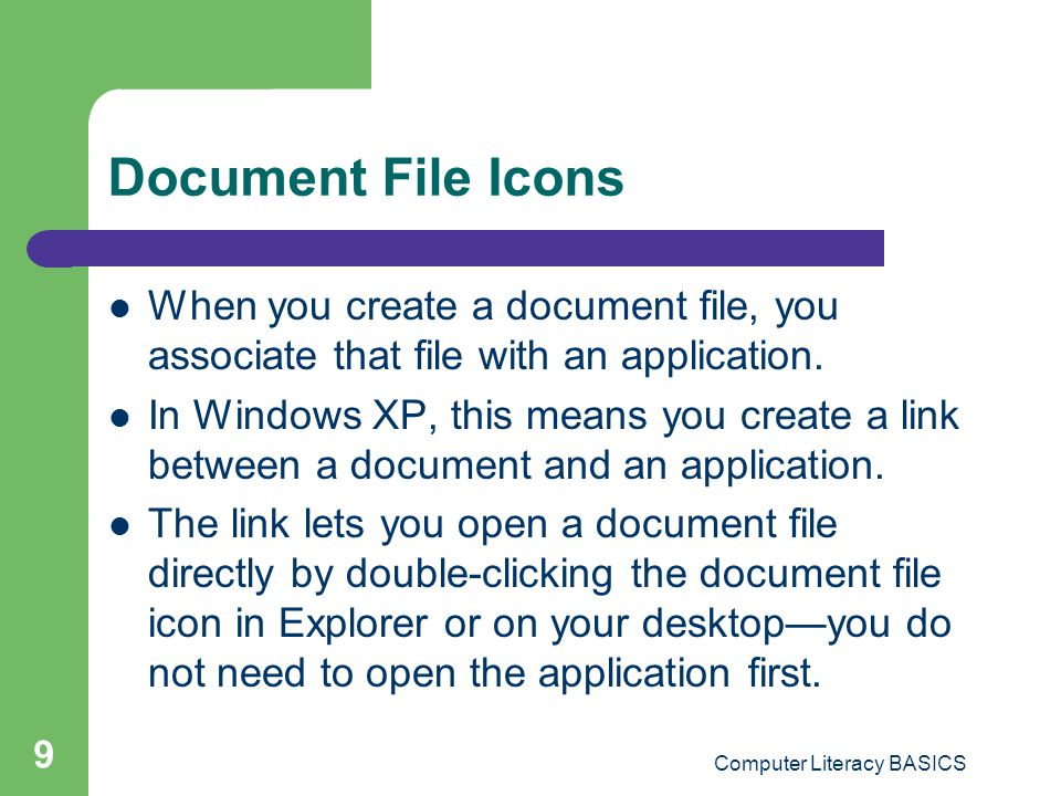 Computer Literacy BASICS 9 Document File Icons When you create a document file, you associate that file with an application.