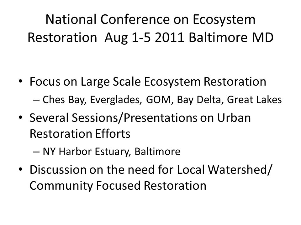 National Conference on Ecosystem Restoration Aug 1-5 2011 Baltimore MD Focus on Large Scale Ecosystem Restoration – Ches Bay, Everglades, GOM, Bay Delta, Great Lakes Several Sessions/Presentations on Urban Restoration Efforts – NY Harbor Estuary, Baltimore Discussion on the need for Local Watershed/ Community Focused Restoration