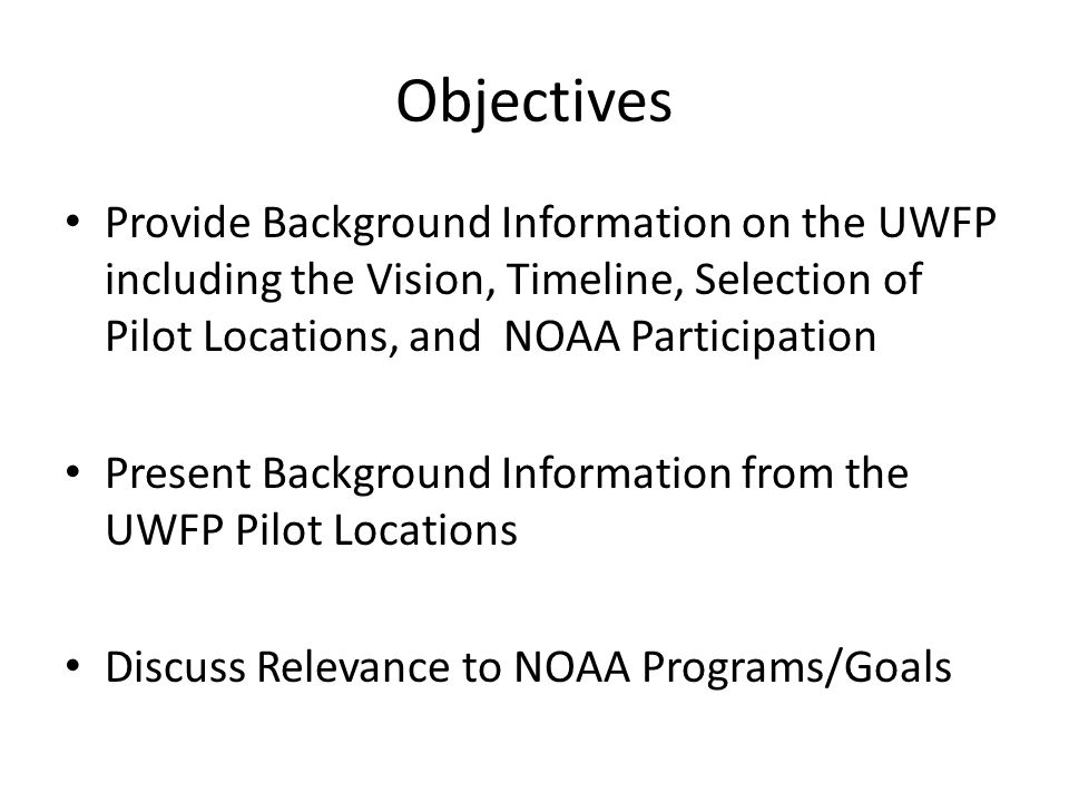 Objectives Provide Background Information on the UWFP including the Vision, Timeline, Selection of Pilot Locations, and NOAA Participation Present Background Information from the UWFP Pilot Locations Discuss Relevance to NOAA Programs/Goals