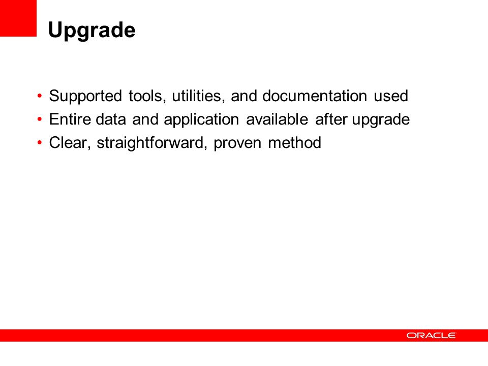 Upgrade Supported tools, utilities, and documentation used Entire data and application available after upgrade Clear, straightforward, proven method