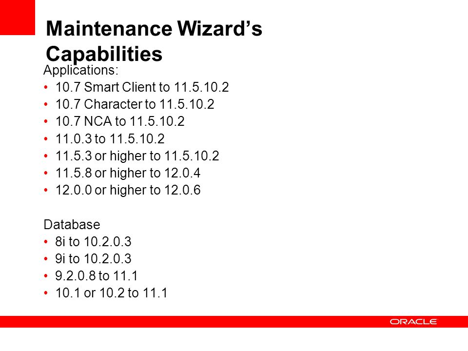 Maintenance Wizard's Capabilities Applications: 10.7 Smart Client to 11.5.10.2 10.7 Character to 11.5.10.2 10.7 NCA to 11.5.10.2 11.0.3 to 11.5.10.2 11.5.3 or higher to 11.5.10.2 11.5.8 or higher to 12.0.4 12.0.0 or higher to 12.0.6 Database 8i to 10.2.0.3 9i to 10.2.0.3 9.2.0.8 to 11.1 10.1 or 10.2 to 11.1