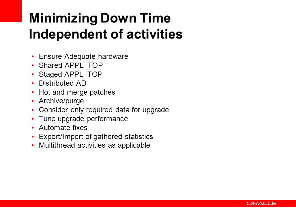 Minimizing Down Time Independent of activities Ensure Adequate hardware Shared APPL_TOP Staged APPL_TOP Distributed AD Hot and merge patches Archive/purge Consider only required data for upgrade Tune upgrade performance Automate fixes Export/Import of gathered statistics Multithread activities as applicable