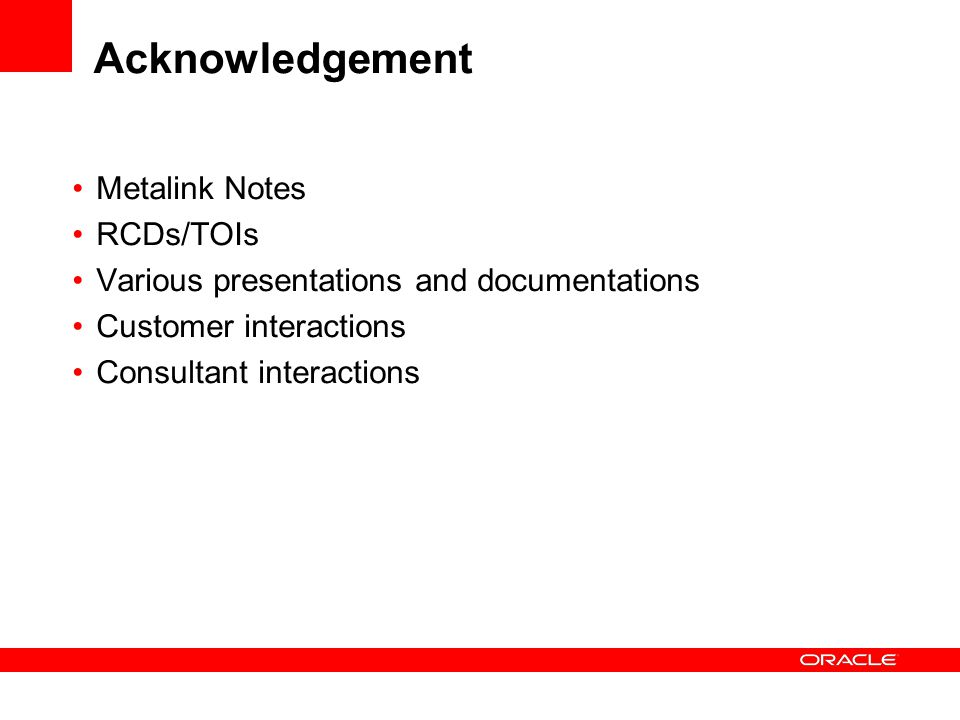 Acknowledgement Metalink Notes RCDs/TOIs Various presentations and documentations Customer interactions Consultant interactions