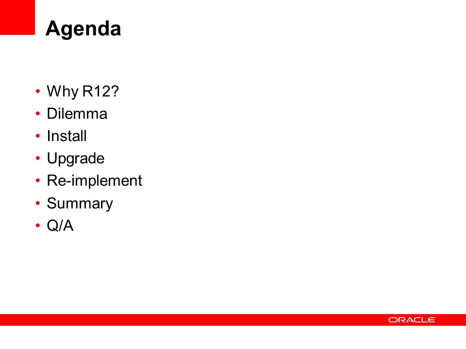 Agenda Why R12 Dilemma Install Upgrade Re-implement Summary Q/A