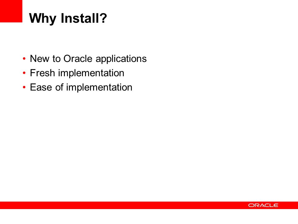 Why Install New to Oracle applications Fresh implementation Ease of implementation
