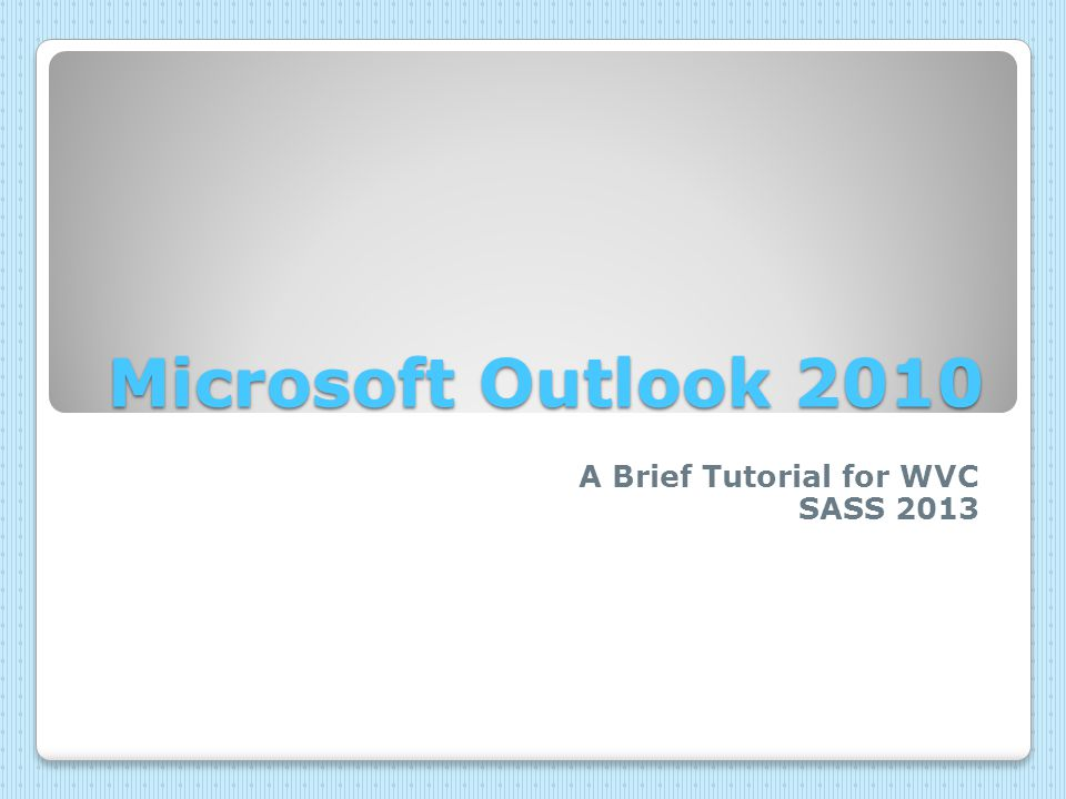 Microsoft Outlook 2010 A Brief Tutorial for WVC SASS 2013