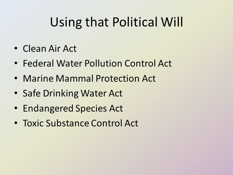 Using that Political Will Clean Air Act Federal Water Pollution Control Act Marine Mammal Protection Act Safe Drinking Water Act Endangered Species Act Toxic Substance Control Act