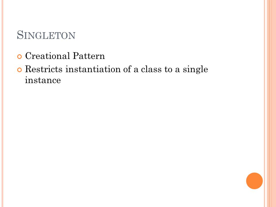 S INGLETON Creational Pattern Restricts instantiation of a class to a single instance