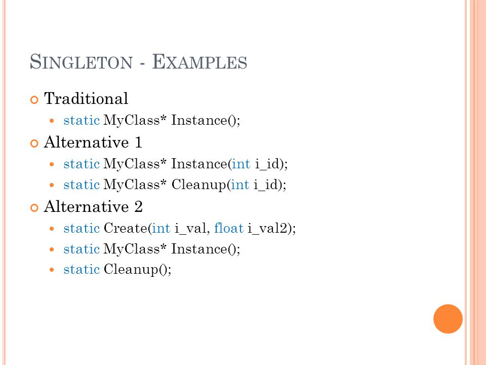S INGLETON - E XAMPLES Traditional static MyClass* Instance(); Alternative 1 static MyClass* Instance(int i_id); static MyClass* Cleanup(int i_id); Alternative 2 static Create(int i_val, float i_val2); static MyClass* Instance(); static Cleanup();