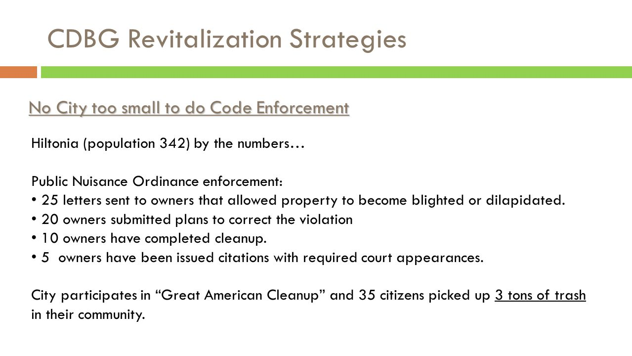CDBG Revitalization Strategies No City too small to do Code Enforcement Hiltonia (population 342) by the numbers… Public Nuisance Ordinance enforcement: 25 letters sent to owners that allowed property to become blighted or dilapidated.