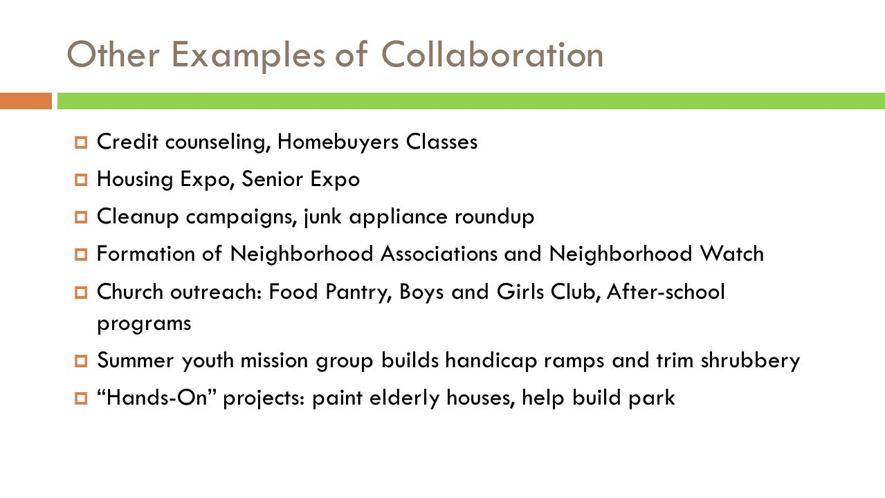 Other Examples of Collaboration  Credit counseling, Homebuyers Classes  Housing Expo, Senior Expo  Cleanup campaigns, junk appliance roundup  Formation of Neighborhood Associations and Neighborhood Watch  Church outreach: Food Pantry, Boys and Girls Club, After-school programs  Summer youth mission group builds handicap ramps and trim shrubbery  Hands-On projects: paint elderly houses, help build park
