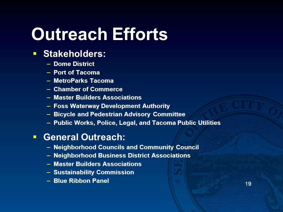Outreach Efforts  Stakeholders: –Dome District –Port of Tacoma –MetroParks Tacoma –Chamber of Commerce –Master Builders Associations –Foss Waterway D