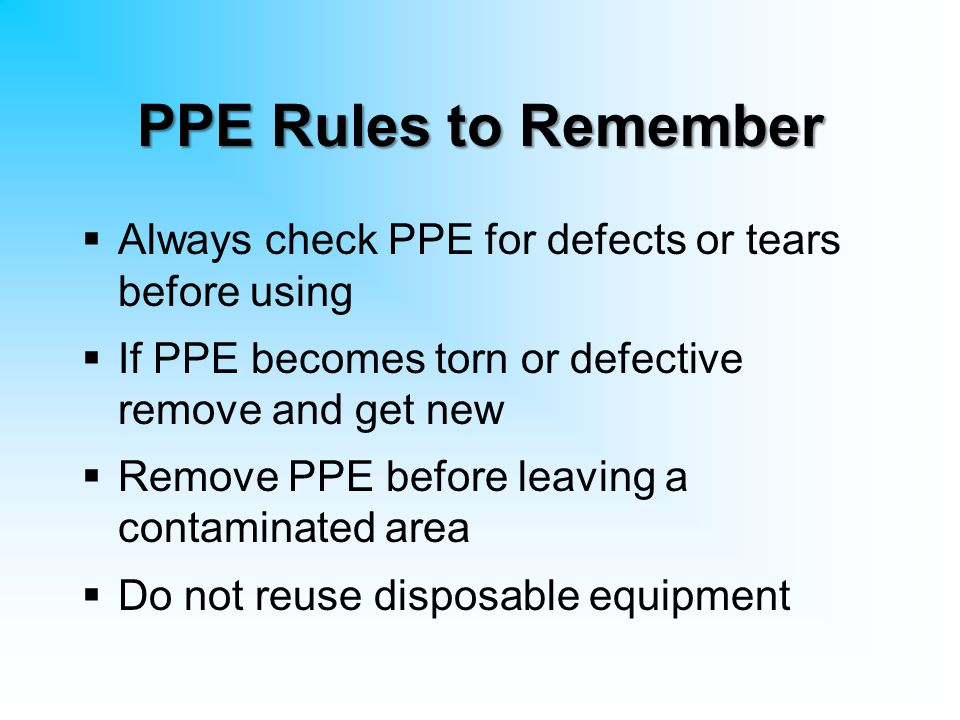 PPE Rules to Remember  Always check PPE for defects or tears before using  If PPE becomes torn or defective remove and get new  Remove PPE before l