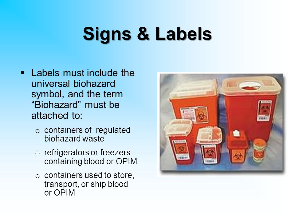"Signs & Labels  Labels must include the universal biohazard symbol, and the term ""Biohazard"" must be attached to: o containers of regulated biohazard"