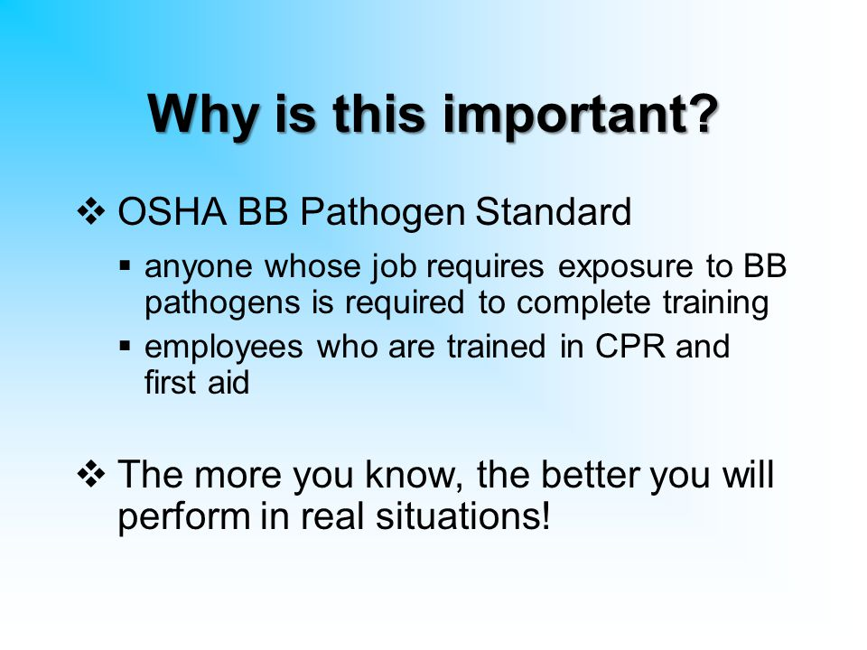 Why is this important?  OSHA BB Pathogen Standard  anyone whose job requires exposure to BB pathogens is required to complete training  employees w