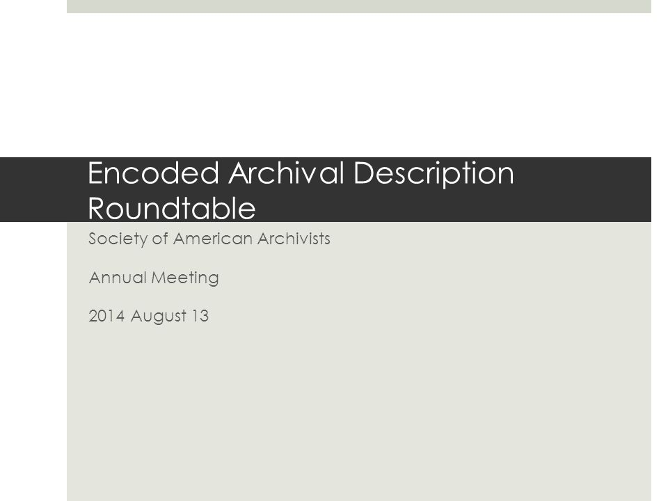 Encoded Archival Description Roundtable Society of American Archivists Annual Meeting 2014 August 13