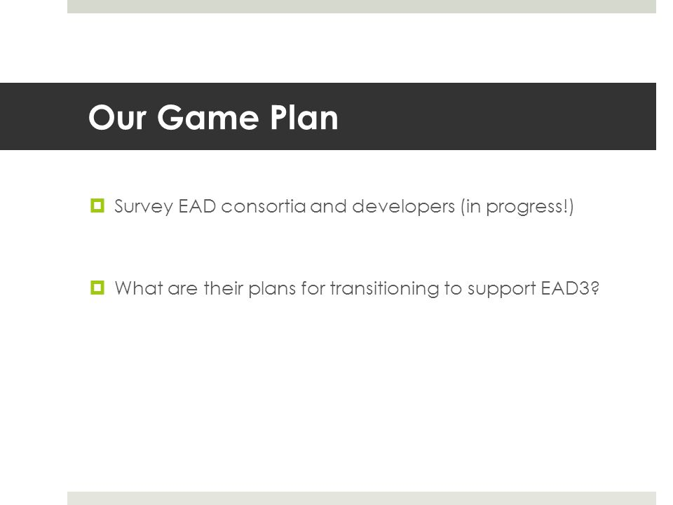 Our Game Plan  Survey EAD consortia and developers (in progress!)  What are their plans for transitioning to support EAD3?
