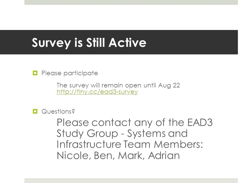 Survey is Still Active  Please participate The survey will remain open until Aug 22 http://tiny.cc/ead3-survey http://tiny.cc/ead3-survey  Questions.