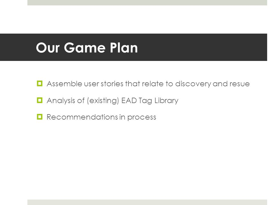 Our Game Plan  Assemble user stories that relate to discovery and resue  Analysis of (existing) EAD Tag Library  Recommendations in process