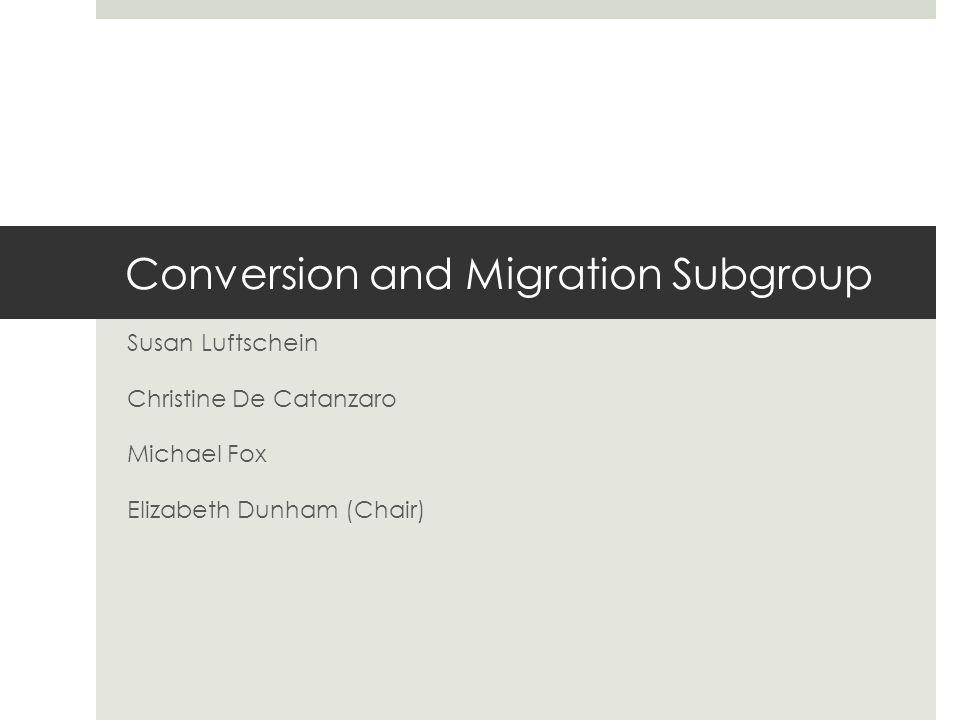 Conversion and Migration Subgroup Susan Luftschein Christine De Catanzaro Michael Fox Elizabeth Dunham (Chair)
