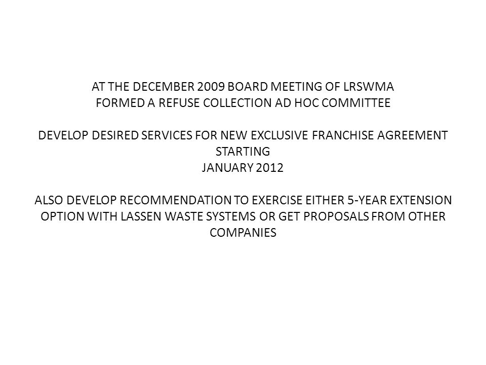 AT THE DECEMBER 2009 BOARD MEETING OF LRSWMA FORMED A REFUSE COLLECTION AD HOC COMMITTEE DEVELOP DESIRED SERVICES FOR NEW EXCLUSIVE FRANCHISE AGREEMENT STARTING JANUARY 2012 ALSO DEVELOP RECOMMENDATION TO EXERCISE EITHER 5-YEAR EXTENSION OPTION WITH LASSEN WASTE SYSTEMS OR GET PROPOSALS FROM OTHER COMPANIES