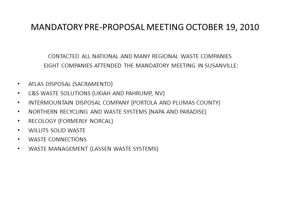 MANDATORY PRE-PROPOSAL MEETING OCTOBER 19, 2010 CONTACTED ALL NATIONAL AND MANY REGIONAL WASTE COMPANIES EIGHT COMPANIES ATTENDED THE MANDATORY MEETING IN SUSANVILLE: ATLAS DISPOSAL (SACRAMENTO) C&S WASTE SOLUTIONS (UKIAH AND PAHRUMP, NV) INTERMOUNTAIN DISPOSAL COMPANY (PORTOLA AND PLUMAS COUNTY) NORTHERN RECYCLING AND WASTE SYSTEMS (NAPA AND PARADISE) RECOLOGY (FORMERLY NORCAL) WILLITS SOLID WASTE WASTE CONNECTIONS WASTE MANAGEMENT (LASSEN WASTE SYSTEMS)