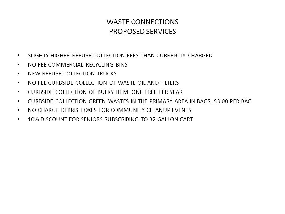 WASTE CONNECTIONS PROPOSED SERVICES SLIGHTY HIGHER REFUSE COLLECTION FEES THAN CURRENTLY CHARGED NO FEE COMMERCIAL RECYCLING BINS NEW REFUSE COLLECTION TRUCKS NO FEE CURBSIDE COLLECTION OF WASTE OIL AND FILTERS CURBSIDE COLLECTION OF BULKY ITEM, ONE FREE PER YEAR CURBSIDE COLLECTION GREEN WASTES IN THE PRIMARY AREA IN BAGS, $3.00 PER BAG NO CHARGE DEBRIS BOXES FOR COMMUNITY CLEANUP EVENTS 10% DISCOUNT FOR SENIORS SUBSCRIBING TO 32 GALLON CART