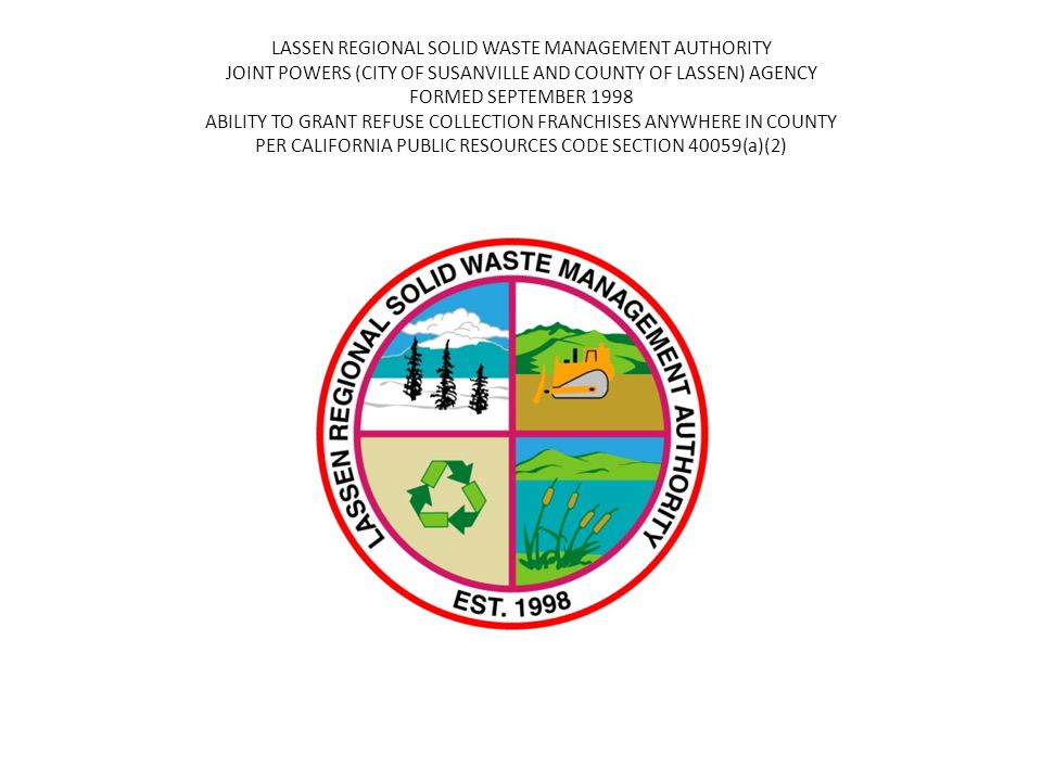 LASSEN REGIONAL SOLID WASTE MANAGEMENT AUTHORITY JOINT POWERS (CITY OF SUSANVILLE AND COUNTY OF LASSEN) AGENCY FORMED SEPTEMBER 1998 ABILITY TO GRANT REFUSE COLLECTION FRANCHISES ANYWHERE IN COUNTY PER CALIFORNIA PUBLIC RESOURCES CODE SECTION 40059(a)(2)