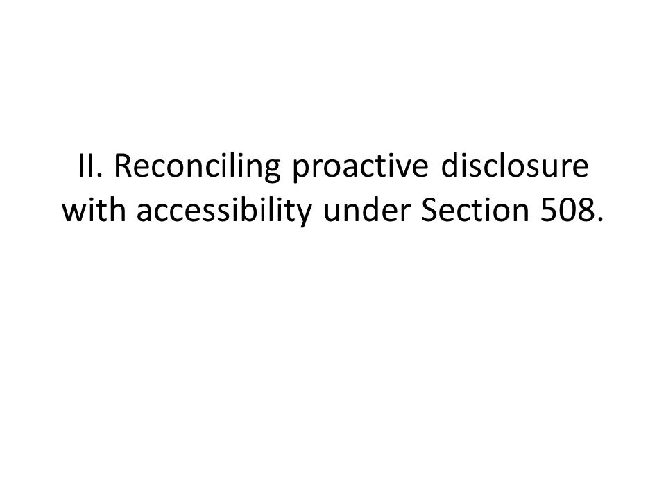 II. Reconciling proactive disclosure with accessibility under Section 508.
