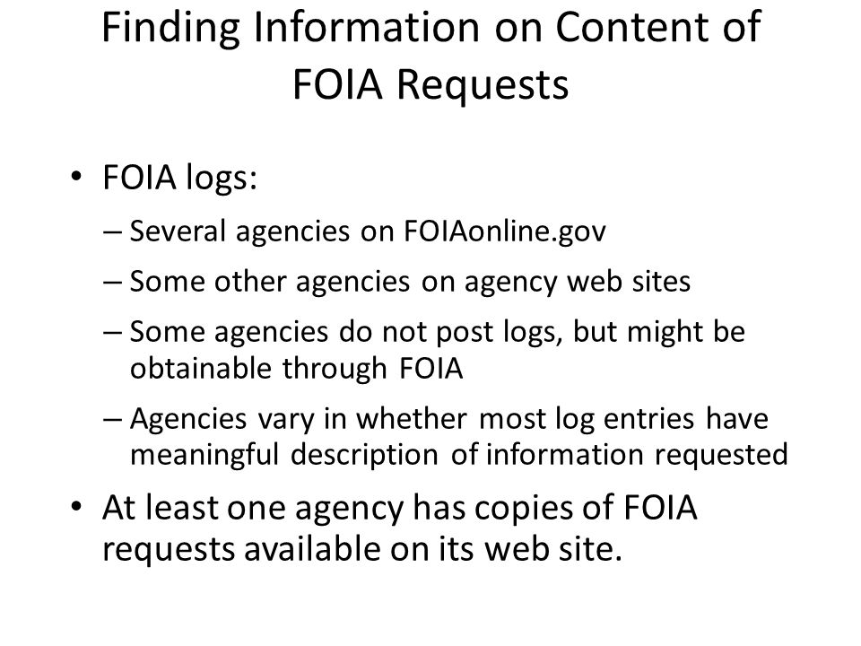 Finding Information on Content of FOIA Requests FOIA logs: – Several agencies on FOIAonline.gov – Some other agencies on agency web sites – Some agenc