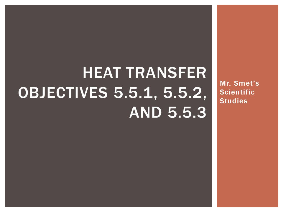 Mr. Smet's Scientific Studies HEAT TRANSFER OBJECTIVES 5.5.1, 5.5.2, AND 5.5.3