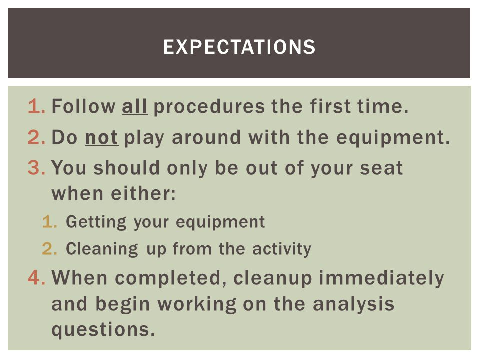 1.Follow all procedures the first time. 2.Do not play around with the equipment.