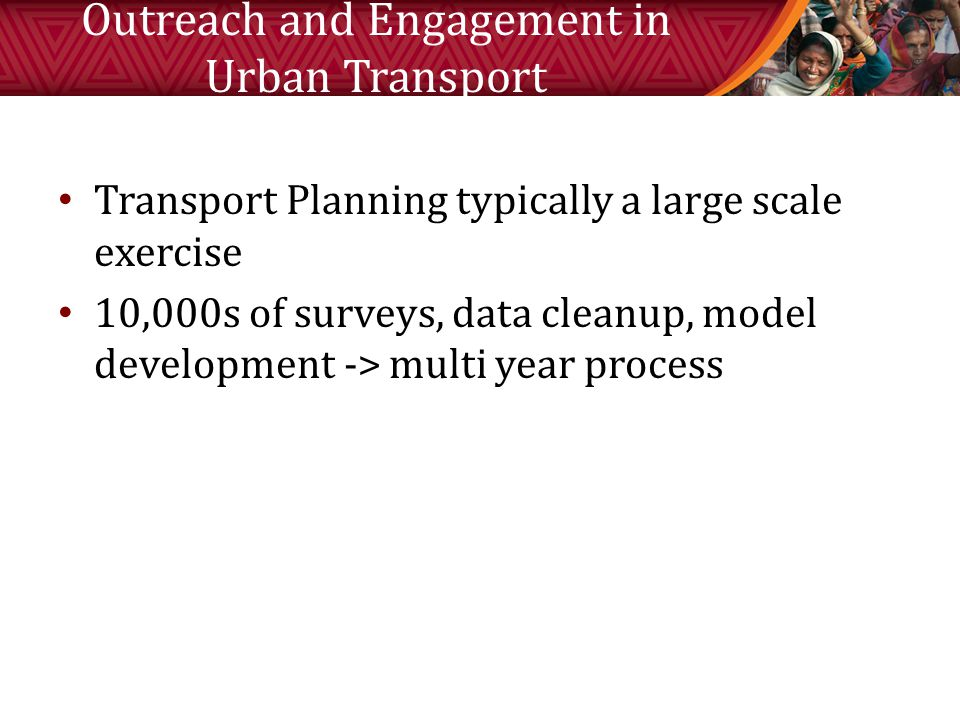 Outreach and Engagement in Urban Transport Transport Planning typically a large scale exercise 10,000s of surveys, data cleanup, model development -> multi year process