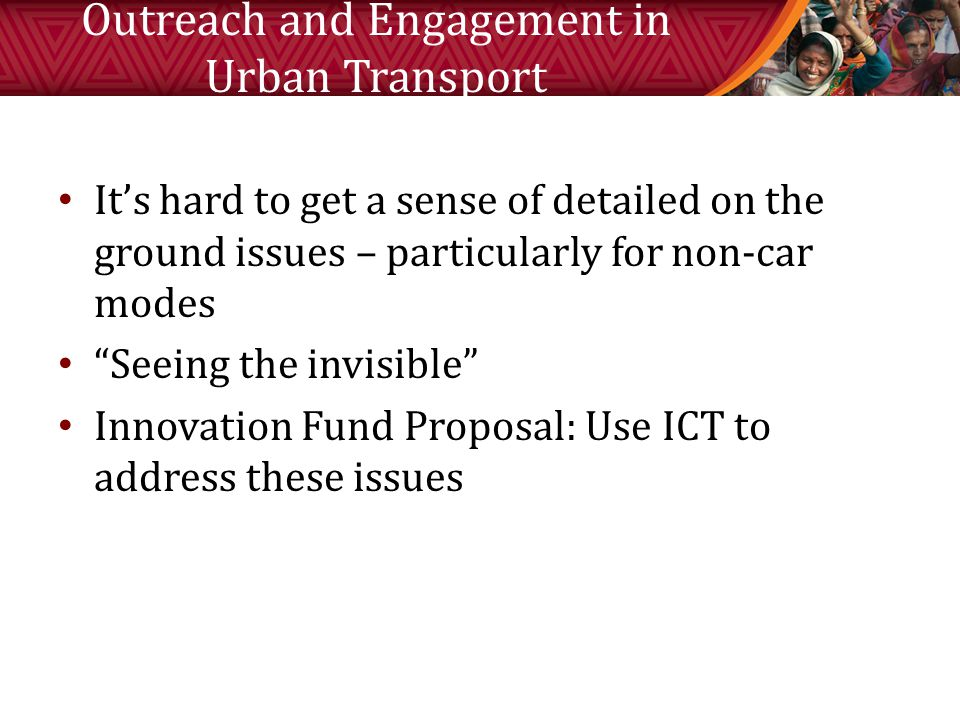 Outreach and Engagement in Urban Transport It's hard to get a sense of detailed on the ground issues – particularly for non-car modes Seeing the invisible Innovation Fund Proposal: Use ICT to address these issues