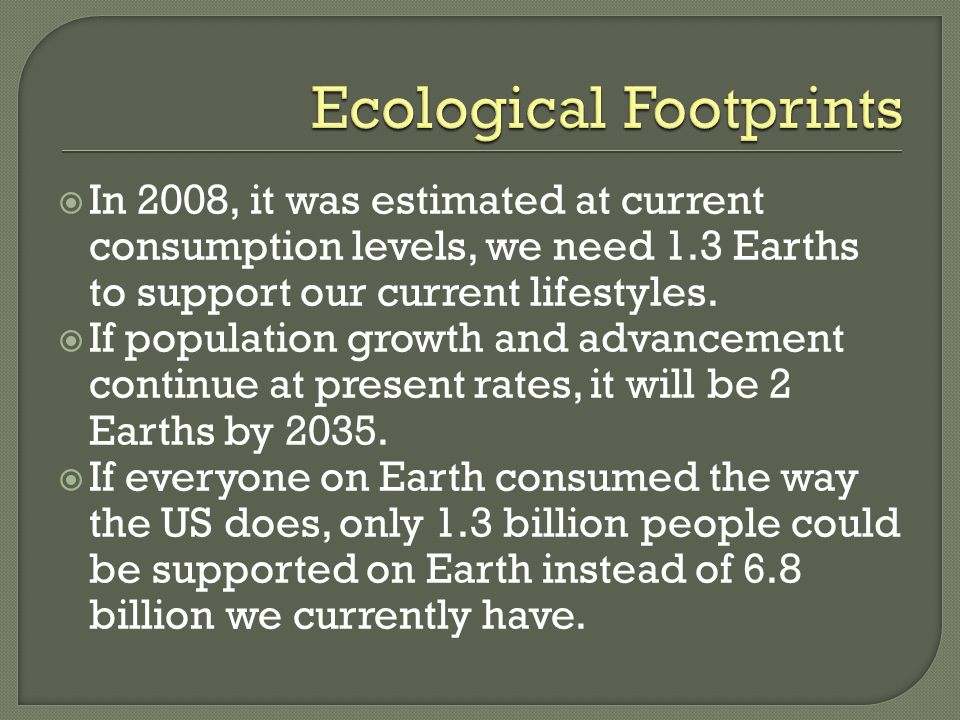 In 2008, it was estimated at current consumption levels, we need 1.3 Earths to support our current lifestyles.  If population growth and advancemen