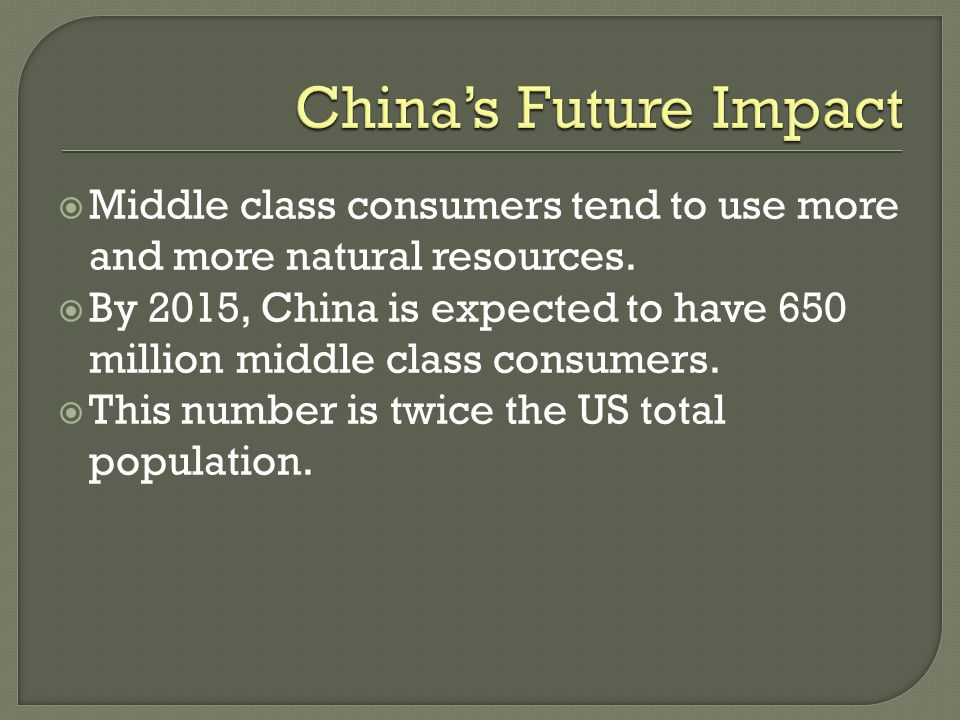  Middle class consumers tend to use more and more natural resources.  By 2015, China is expected to have 650 million middle class consumers.  This