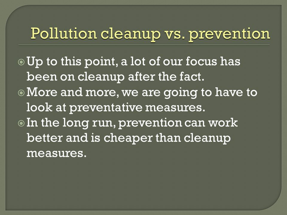  Up to this point, a lot of our focus has been on cleanup after the fact.  More and more, we are going to have to look at preventative measures.  I
