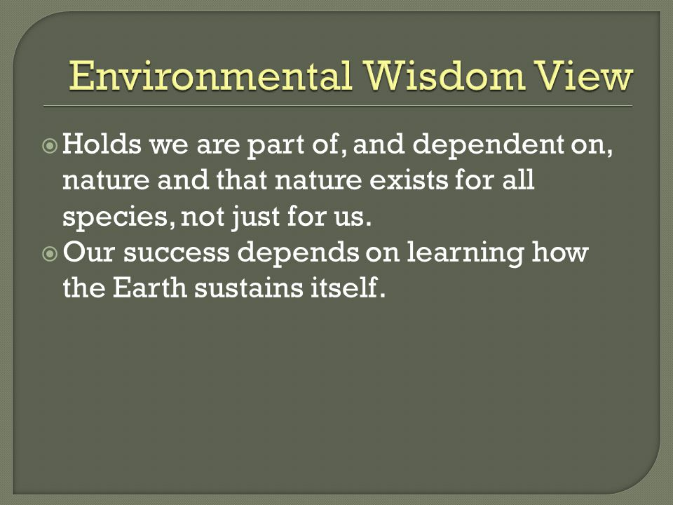  Holds we are part of, and dependent on, nature and that nature exists for all species, not just for us.  Our success depends on learning how the Ea