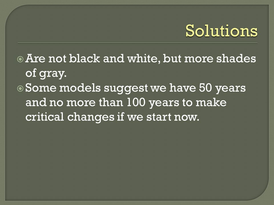  Are not black and white, but more shades of gray.  Some models suggest we have 50 years and no more than 100 years to make critical changes if we s