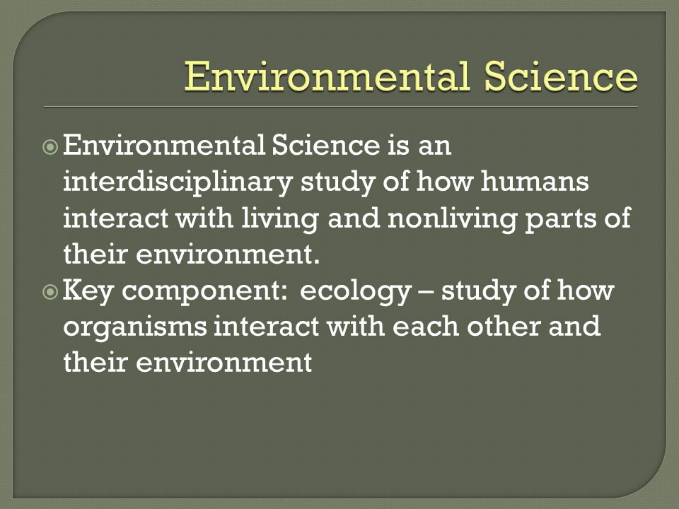  Environmental Science is an interdisciplinary study of how humans interact with living and nonliving parts of their environment.  Key component: ec