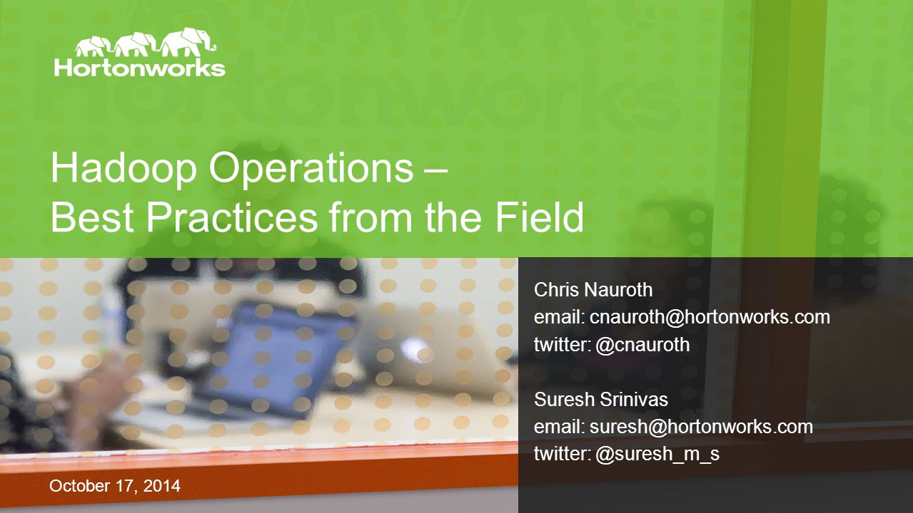 Hadoop Operations – Best Practices from the Field October 17, 2014 Chris Nauroth email: cnauroth@hortonworks.com twitter: @cnauroth Suresh Srinivas email: suresh@hortonworks.com twitter: @suresh_m_s