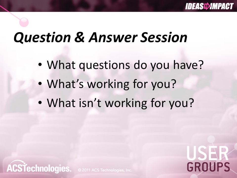 Question & Answer Session What questions do you have? What's working for you? What isn't working for you?