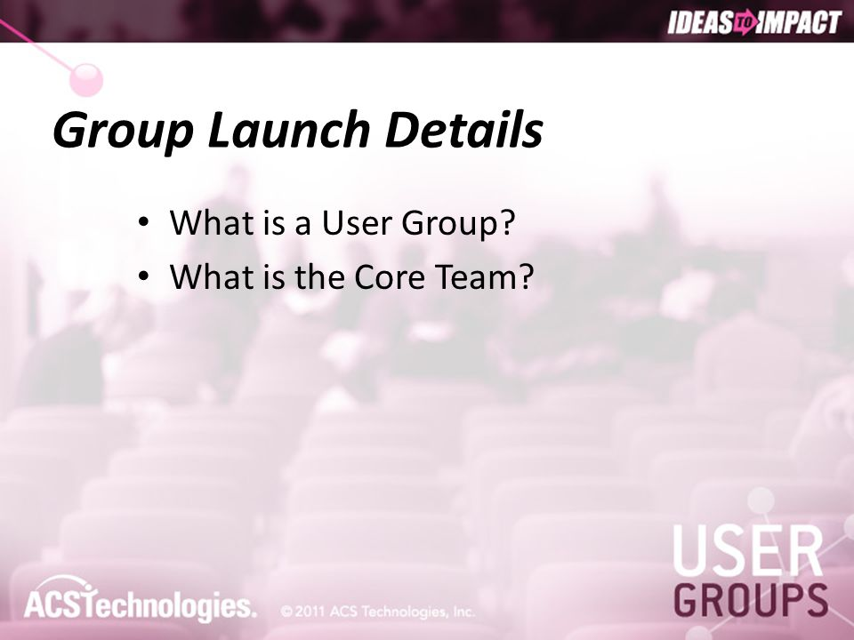 Group Launch Details What is a User Group? What is the Core Team?