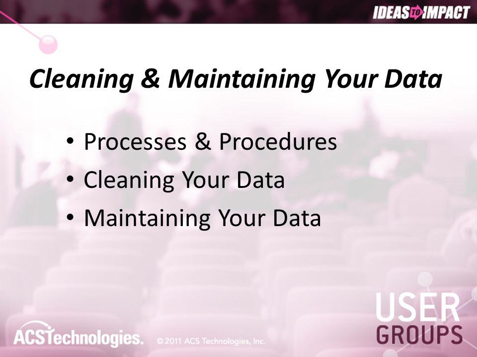 Cleaning & Maintaining Your Data Processes & Procedures Cleaning Your Data Maintaining Your Data